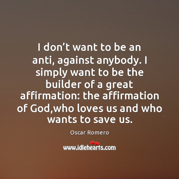 I don't want to be an anti, against anybody. I simply Oscar Romero Picture Quote