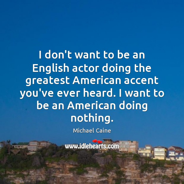 I don't want to be an English actor doing the greatest American Image
