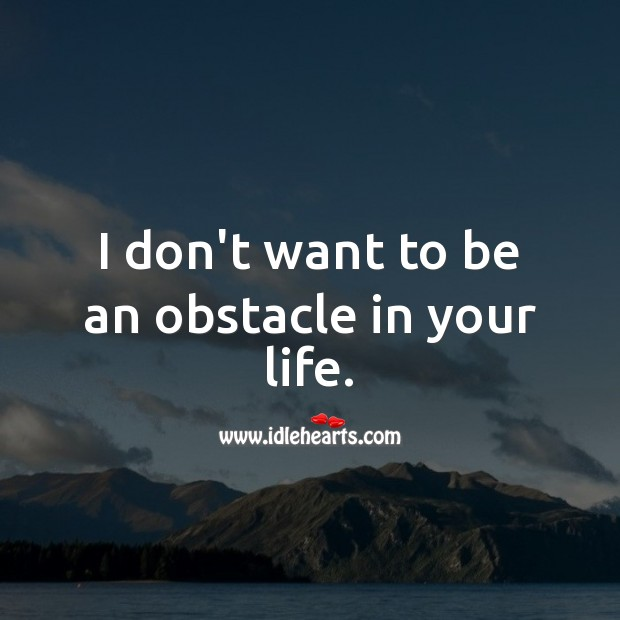 I don't want to be an obstacle in your life. Sad Love Quotes Image