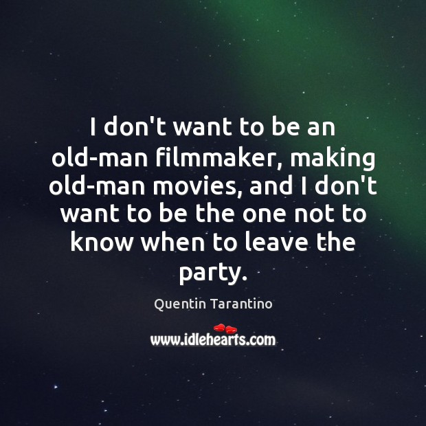 I don't want to be an old-man filmmaker, making old-man movies, and Image