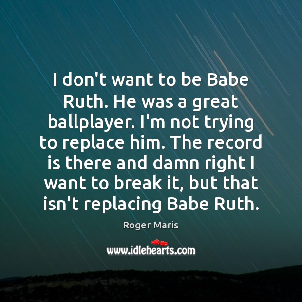 Image, I don't want to be Babe Ruth. He was a great ballplayer.