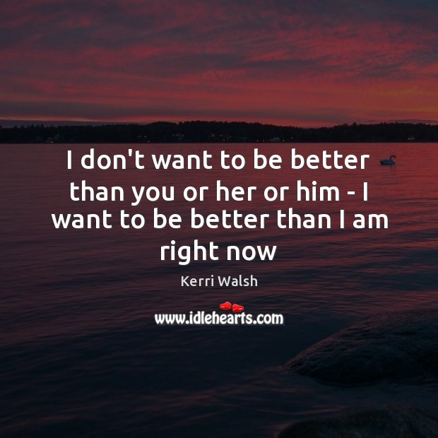 I don't want to be better than you or her or him – I want to be better than I am right now Kerri Walsh Picture Quote