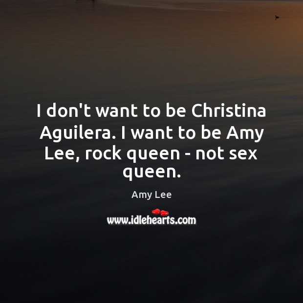 Image, I don't want to be Christina Aguilera. I want to be Amy Lee, rock queen – not sex queen.