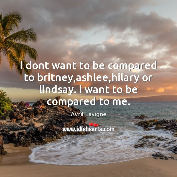 I dont want to be compared to britney,ashlee,hilary or lindsay. Avril Lavigne Picture Quote