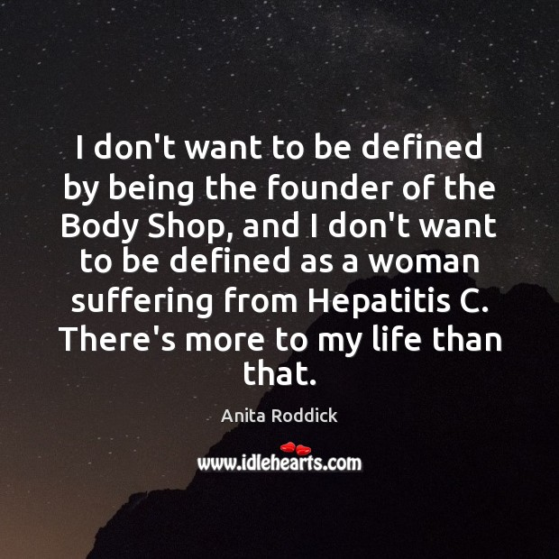 I don't want to be defined by being the founder of the Anita Roddick Picture Quote