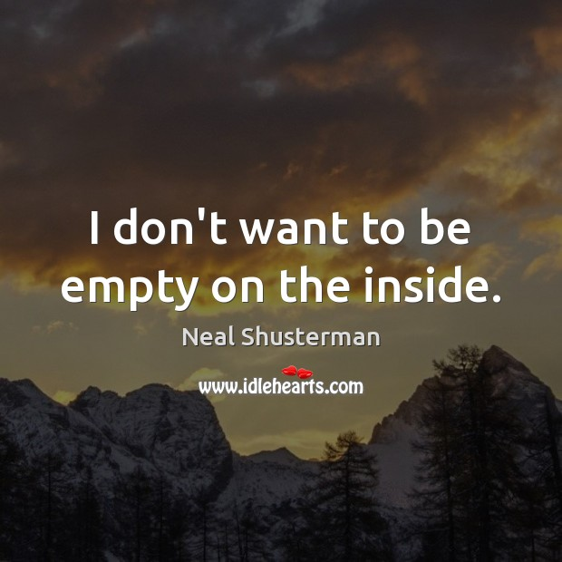 I don't want to be empty on the inside. Neal Shusterman Picture Quote