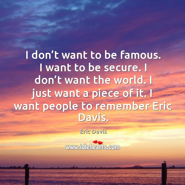 I don't want to be famous. I want to be secure. I don't want the world. I just want a piece of it. Image