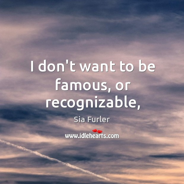 I don't want to be famous, or recognizable, Image