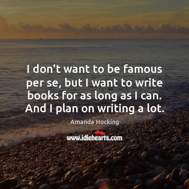 I don't want to be famous per se, but I want to Amanda Hocking Picture Quote