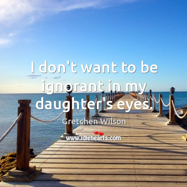 I don't want to be ignorant in my daughter's eyes. Image