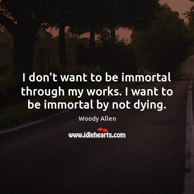 I don't want to be immortal through my works. I want to be immortal by not dying. Woody Allen Picture Quote