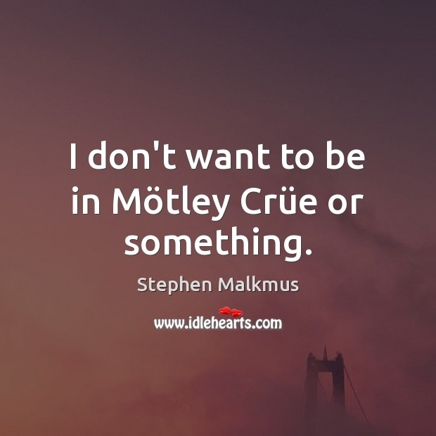 I don't want to be in Mötley Crüe or something. Image