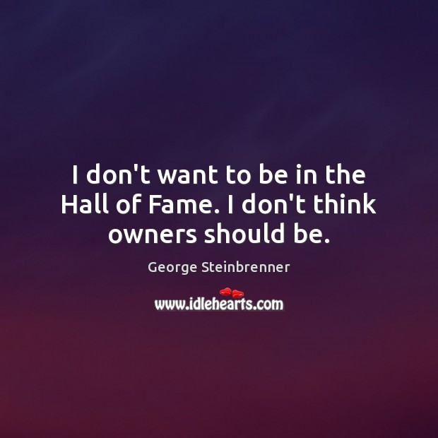 I don't want to be in the Hall of Fame. I don't think owners should be. George Steinbrenner Picture Quote