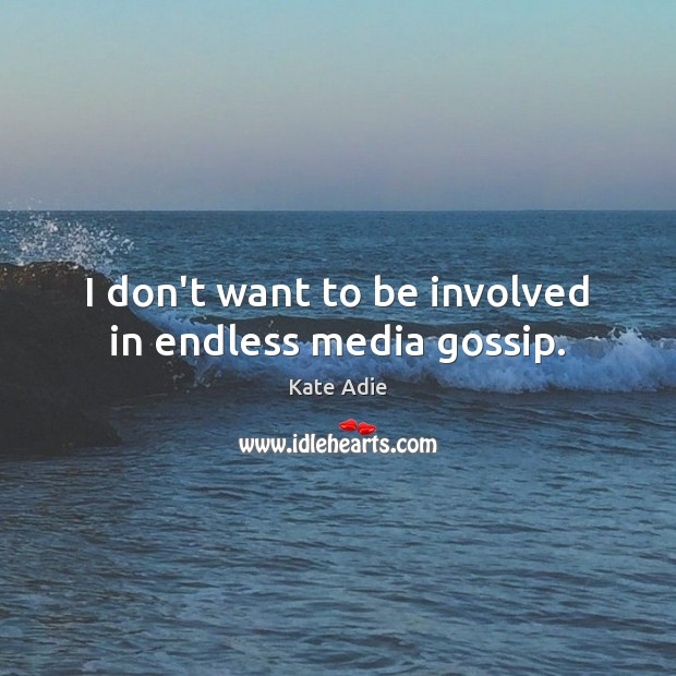 Image, I don't want to be involved in endless media gossip.