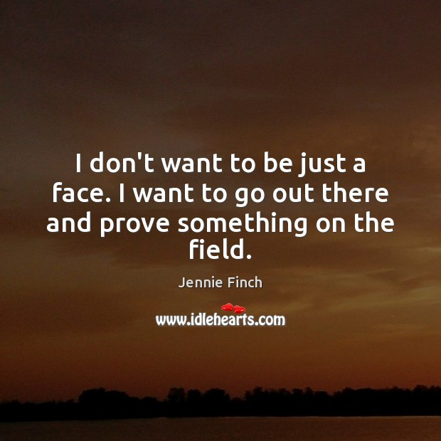 I don't want to be just a face. I want to go out there and prove something on the field. Jennie Finch Picture Quote