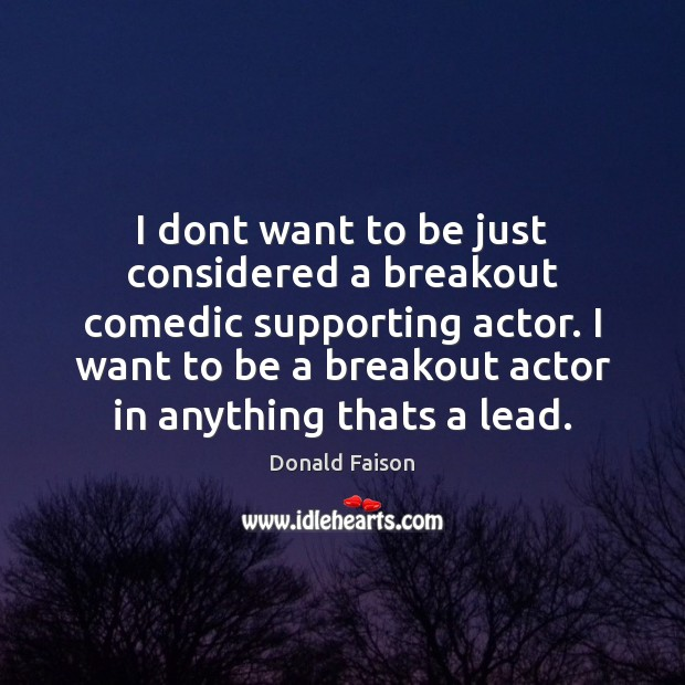 Image, I dont want to be just considered a breakout comedic supporting actor.