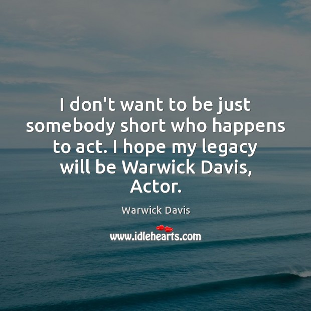 I don't want to be just somebody short who happens to act. Warwick Davis Picture Quote