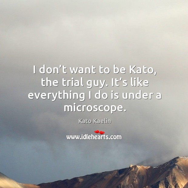 I don't want to be kato, the trial guy. It's like everything I do is under a microscope. Kato Kaelin Picture Quote