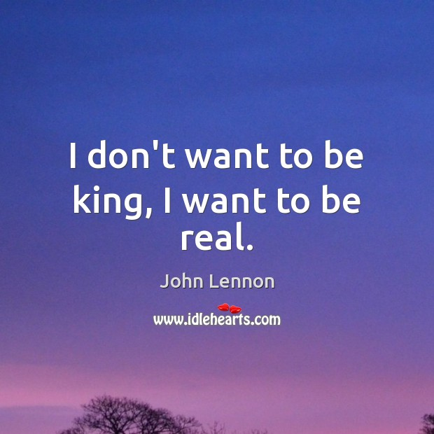 I don't want to be king, I want to be real. Image
