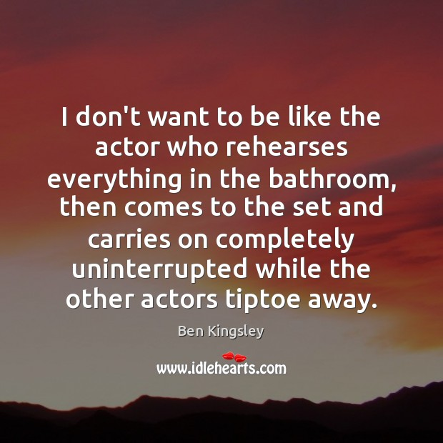 Image, I don't want to be like the actor who rehearses everything in