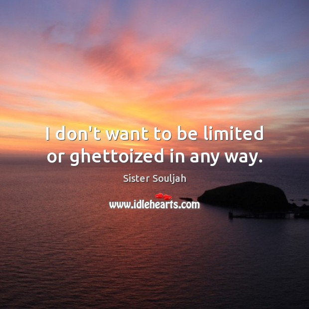 I don't want to be limited or ghettoized in any way. Image