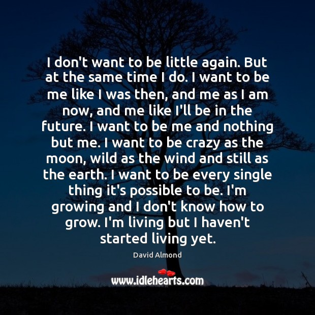I don't want to be little again. But at the same time David Almond Picture Quote