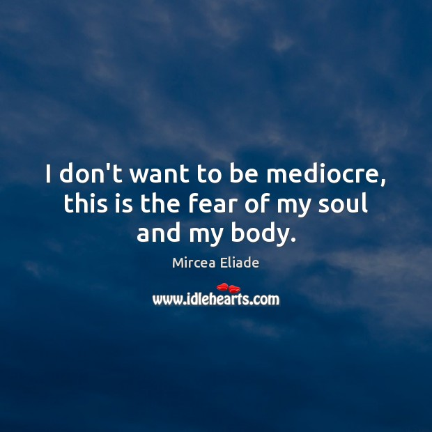I don't want to be mediocre, this is the fear of my soul and my body. Mircea Eliade Picture Quote