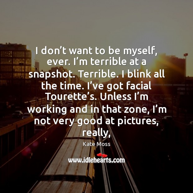 I don't want to be myself, ever. I'm terrible at Kate Moss Picture Quote