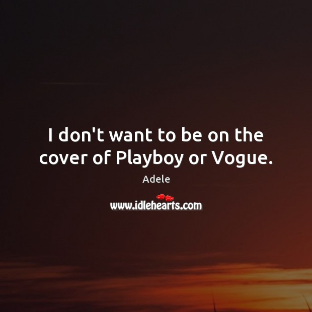 I don't want to be on the cover of Playboy or Vogue. Adele Picture Quote