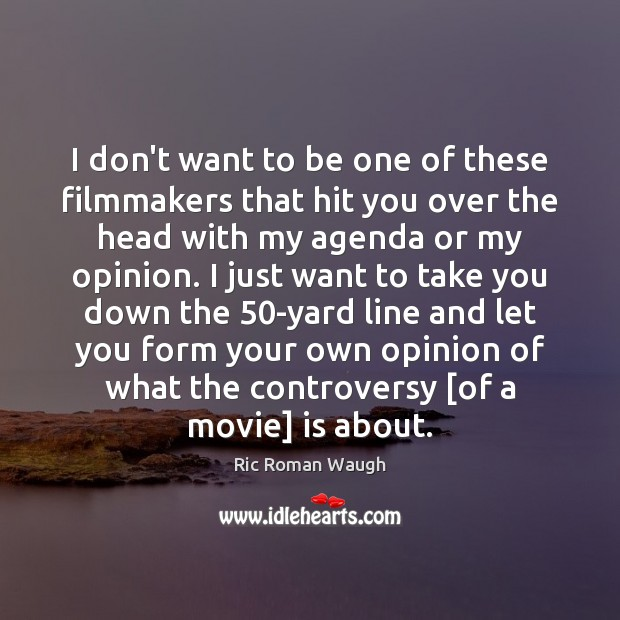 I don't want to be one of these filmmakers that hit you Image