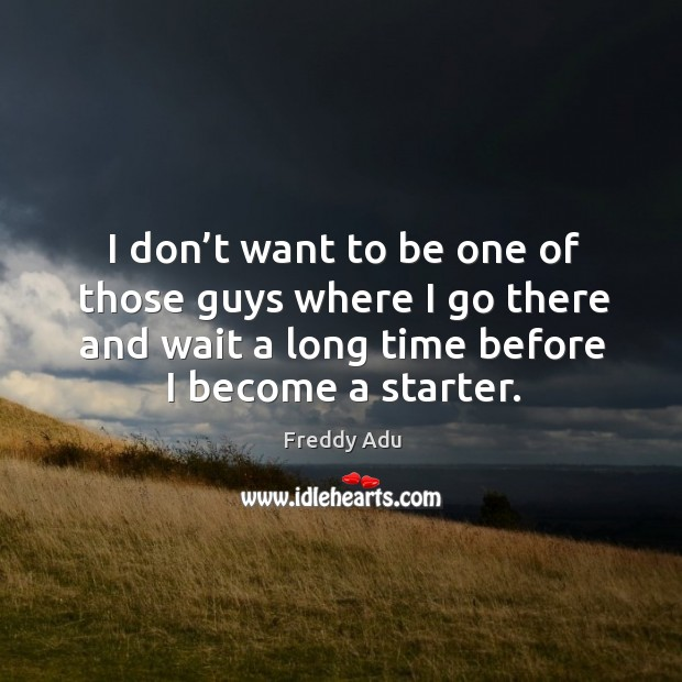 I don't want to be one of those guys where I go there and wait a long time before I become a starter. Freddy Adu Picture Quote