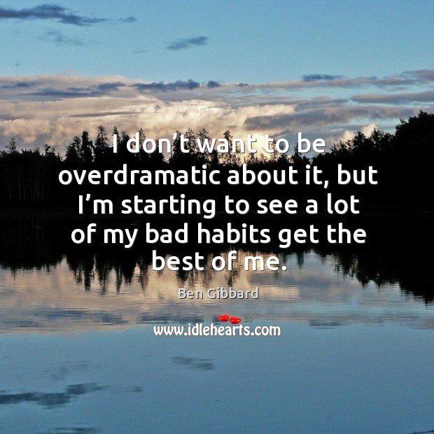 I don't want to be overdramatic about it, but I'm starting to see a lot of my bad habits get the best of me. Image