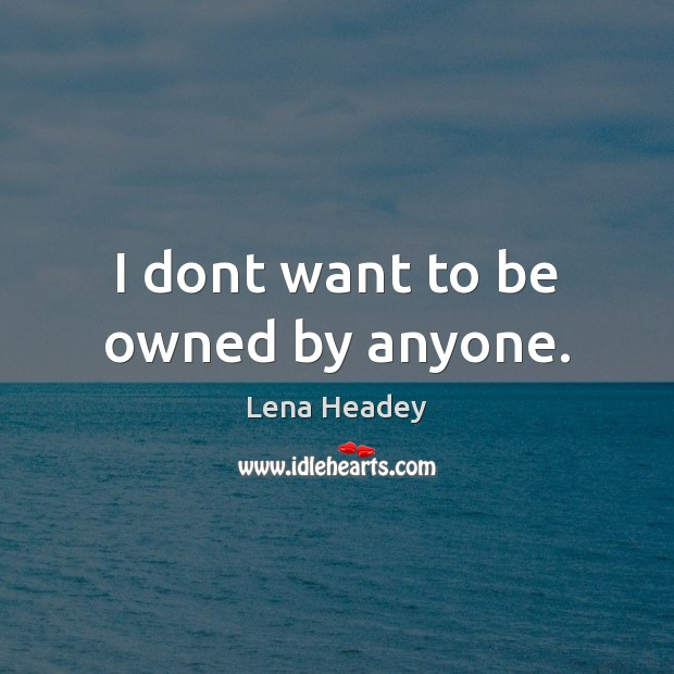 I dont want to be owned by anyone. Lena Headey Picture Quote