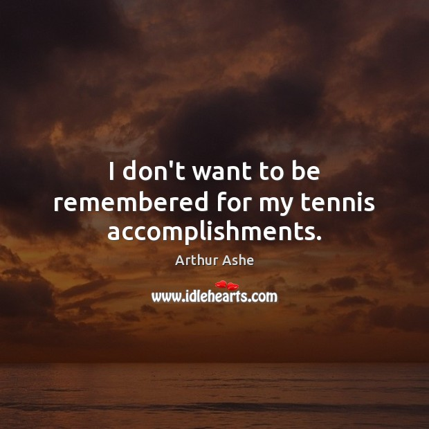 Image, I don't want to be remembered for my tennis accomplishments.