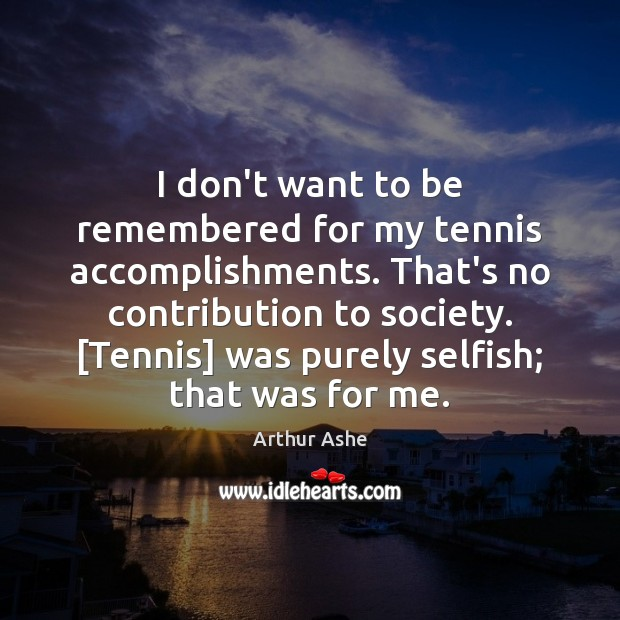 I don't want to be remembered for my tennis accomplishments. That's no Arthur Ashe Picture Quote