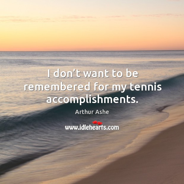 I don't want to be remembered for my tennis accomplishments. Arthur Ashe Picture Quote