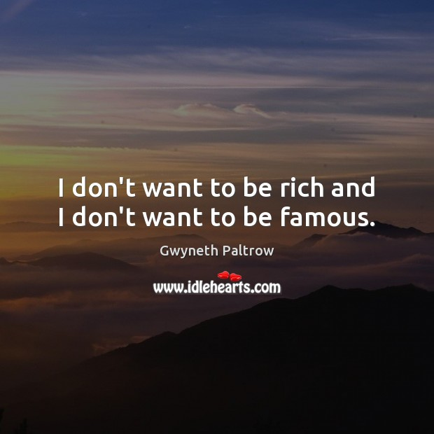 Image, I don't want to be rich and I don't want to be famous.
