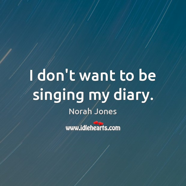 I don't want to be singing my diary. Norah Jones Picture Quote