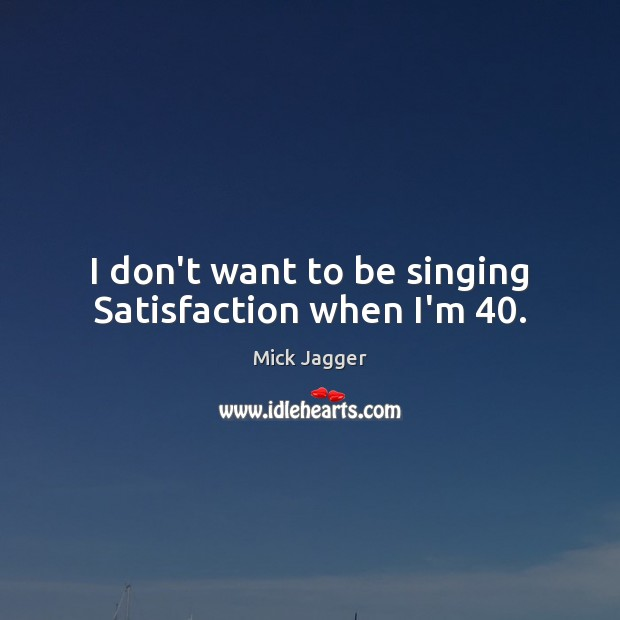 I don't want to be singing Satisfaction when I'm 40. Mick Jagger Picture Quote