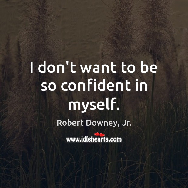 I don't want to be so confident in myself. Robert Downey, Jr. Picture Quote