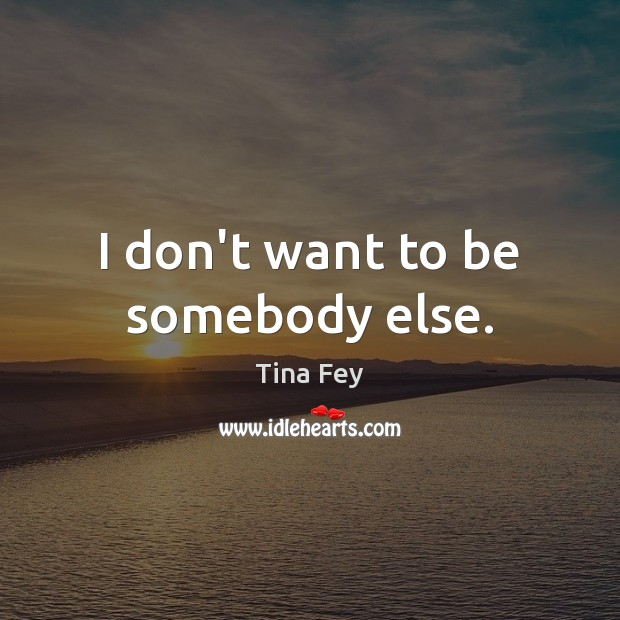 I don't want to be somebody else. Image