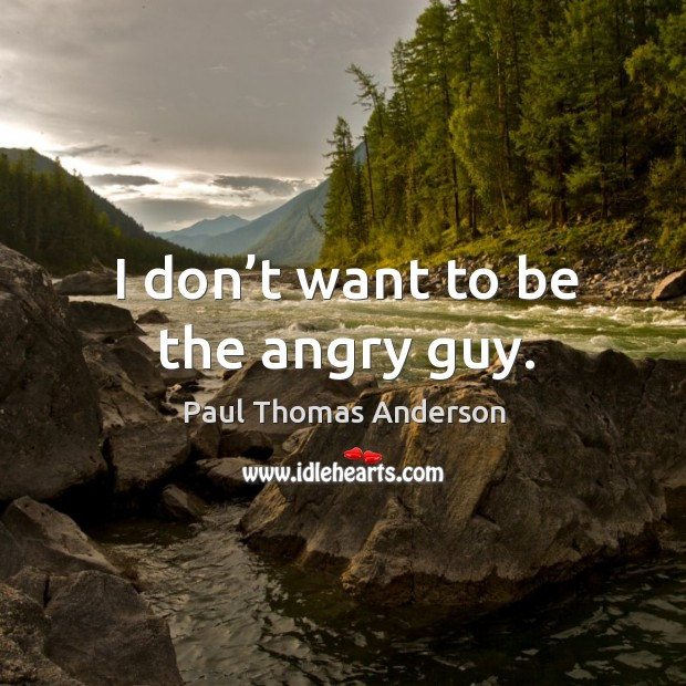 I don't want to be the angry guy. Paul Thomas Anderson Picture Quote