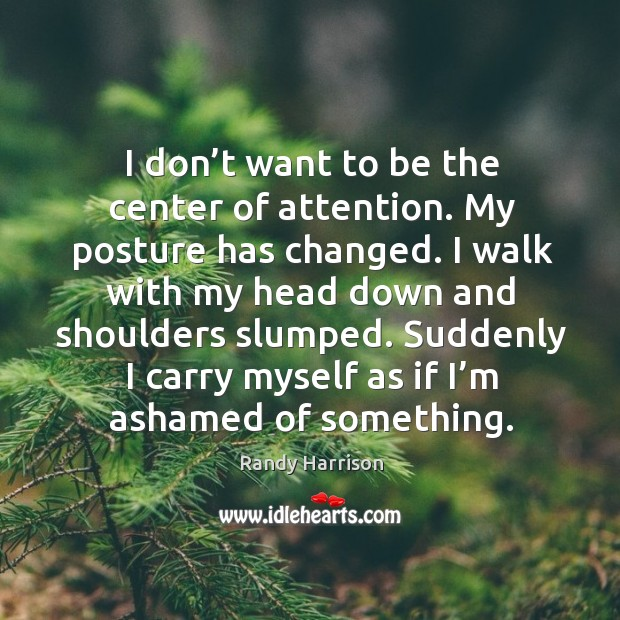 I don't want to be the center of attention. My posture has changed. Randy Harrison Picture Quote