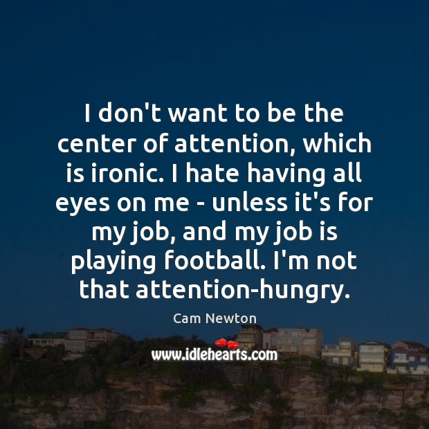 I don't want to be the center of attention, which is ironic. Cam Newton Picture Quote