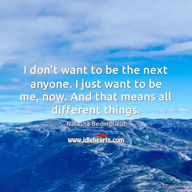 I don't want to be the next anyone. I just want to Natasha Bedingfield Picture Quote