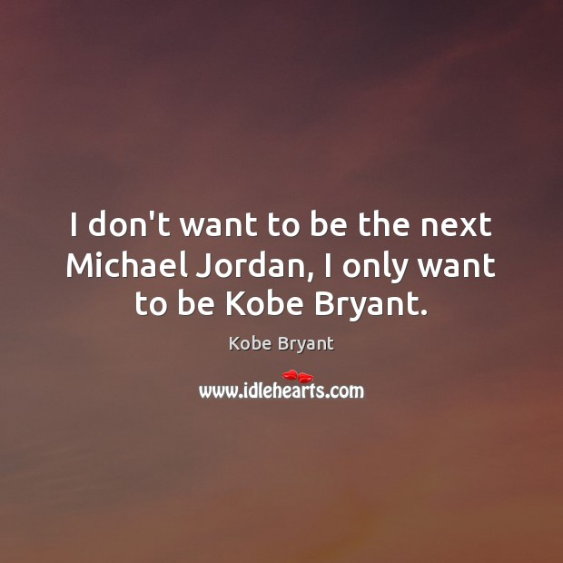 Image, I don't want to be the next Michael Jordan, I only want to be Kobe Bryant.