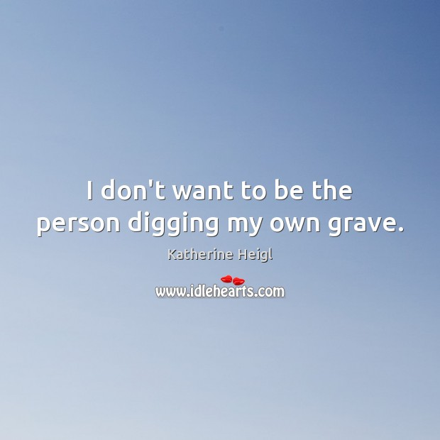 I don't want to be the person digging my own grave. Katherine Heigl Picture Quote