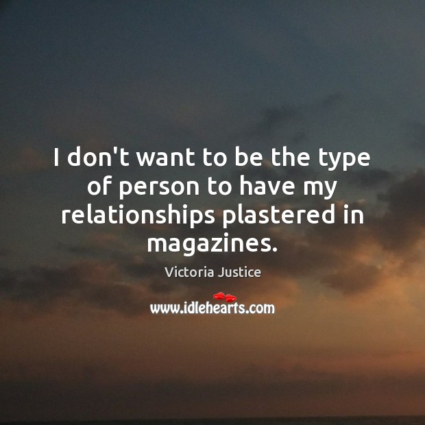 I don't want to be the type of person to have my relationships plastered in magazines. Victoria Justice Picture Quote