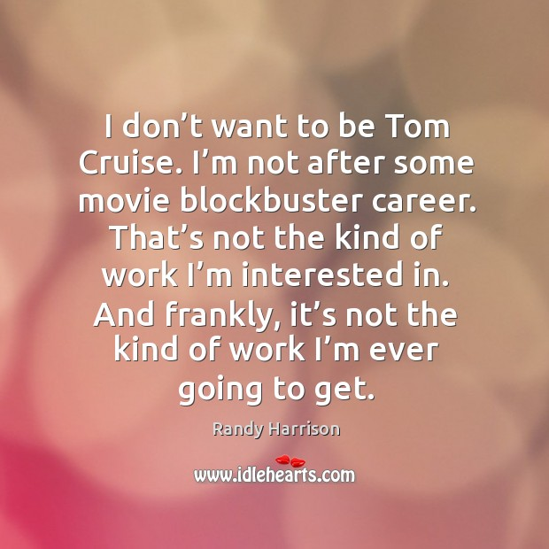 I don't want to be tom cruise. I'm not after some movie blockbuster career. Randy Harrison Picture Quote