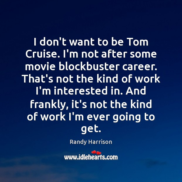 I don't want to be Tom Cruise. I'm not after some movie Randy Harrison Picture Quote